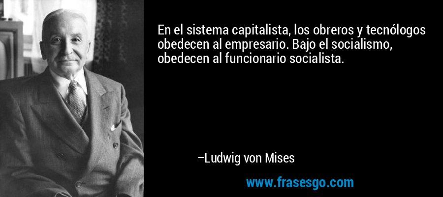 En el sistema capitalista, los obreros y tecnólogos obedecen al empresario. Bajo el socialismo, obedecen al funcionario socialista. – Ludwig von Mises