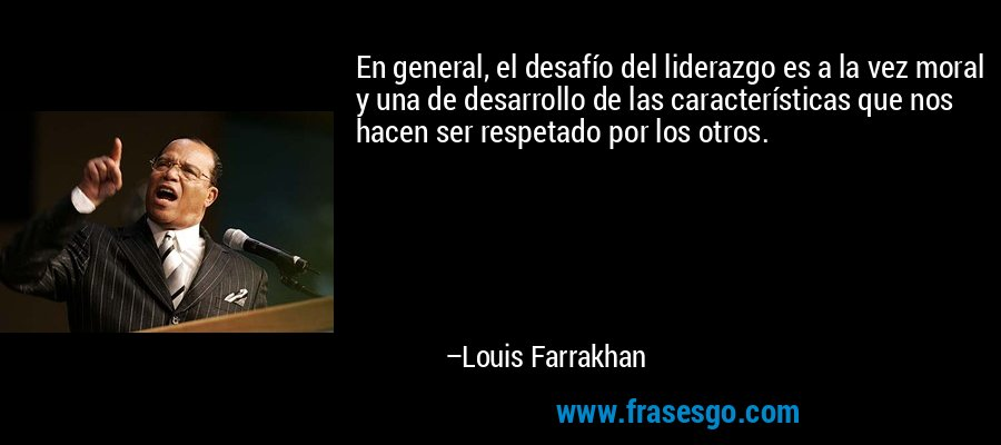 En general, el desafío del liderazgo es a la vez moral y una de desarrollo de las características que nos hacen ser respetado por los otros. – Louis Farrakhan