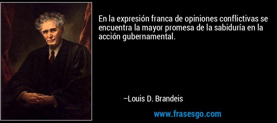 En la expresión franca de opiniones conflictivas se encuentra la mayor promesa de la sabiduría en la acción gubernamental. – Louis D. Brandeis