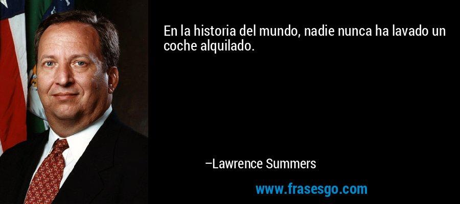 En la historia del mundo, nadie nunca ha lavado un coche alquilado. – Lawrence Summers