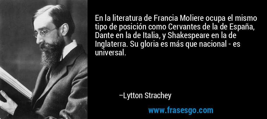 En la literatura de Francia Moliere ocupa el mismo tipo de posición como Cervantes de la de España, Dante en la de Italia, y Shakespeare en la de Inglaterra. Su gloria es más que nacional - es universal. – Lytton Strachey