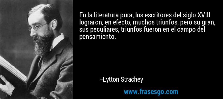 En la literatura pura, los escritores del siglo XVIII lograron, en efecto, muchos triunfos, pero su gran, sus peculiares, triunfos fueron en el campo del pensamiento. – Lytton Strachey