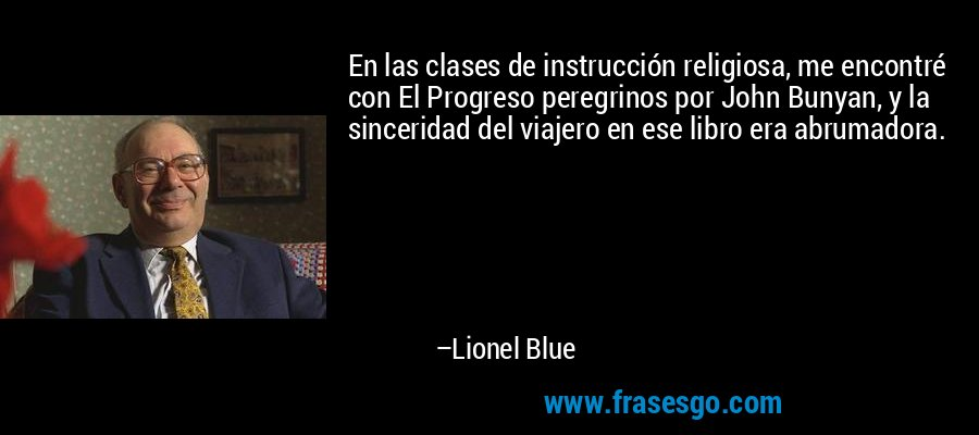 En las clases de instrucción religiosa, me encontré con El Progreso peregrinos por John Bunyan, y la sinceridad del viajero en ese libro era abrumadora. – Lionel Blue