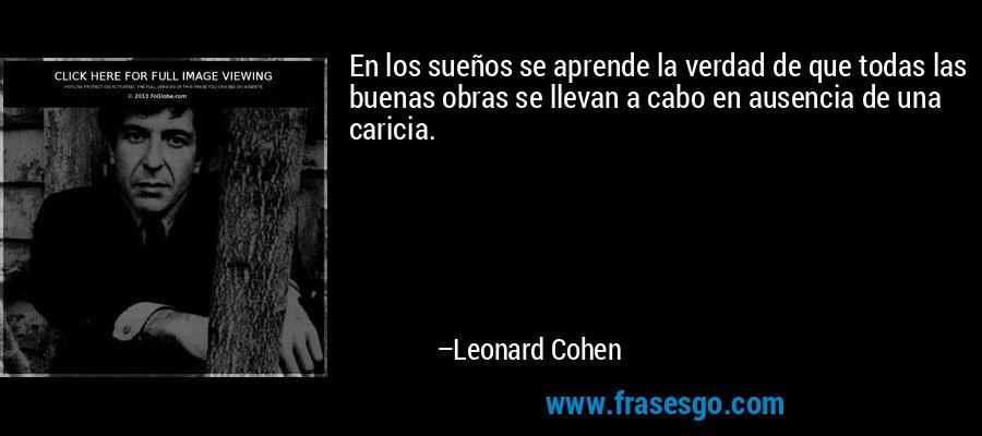 En los sueños se aprende la verdad de que todas las buenas obras se llevan a cabo en ausencia de una caricia. – Leonard Cohen