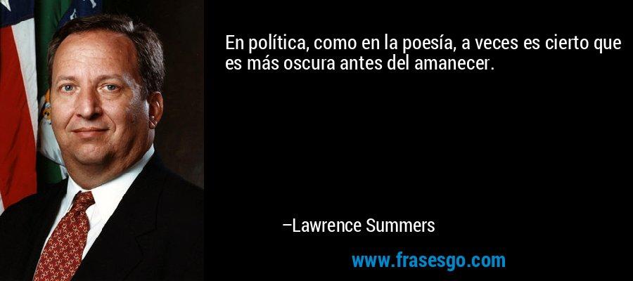 En política, como en la poesía, a veces es cierto que es más oscura antes del amanecer. – Lawrence Summers