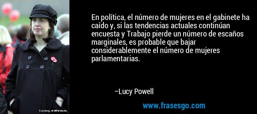 En política, el número de mujeres en el gabinete ha caído y, si las tendencias actuales continúan encuesta y Trabajo pierde un número de escaños marginales, es probable que bajar considerablemente el número de mujeres parlamentarias. – Lucy Powell