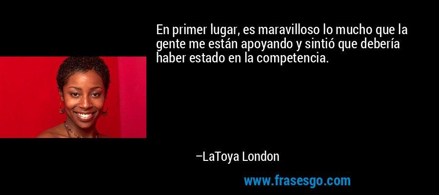 En primer lugar, es maravilloso lo mucho que la gente me están apoyando y sintió que debería haber estado en la competencia. – LaToya London