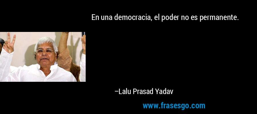 En una democracia, el poder no es permanente. – Lalu Prasad Yadav