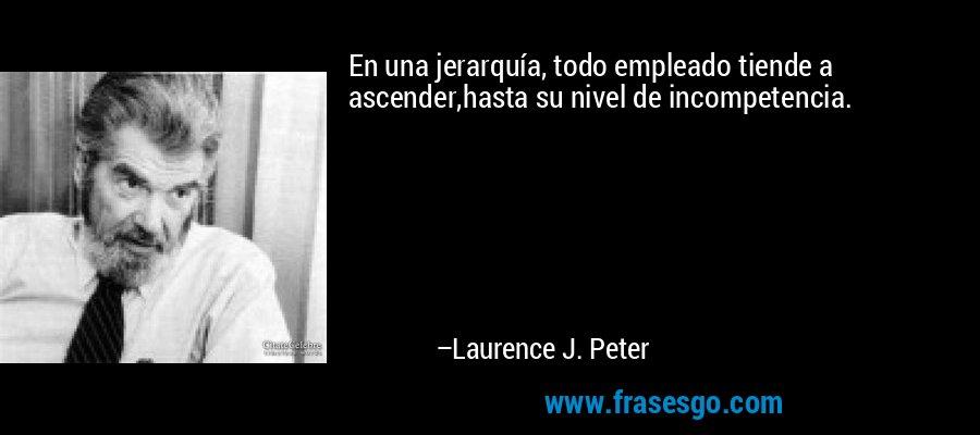 En una jerarquía, todo empleado tiende a ascender,hasta su nivel de incompetencia. – Laurence J. Peter