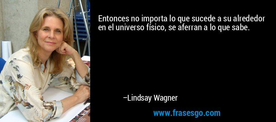 Entonces no importa lo que sucede a su alrededor en el universo físico, se aferran a lo que sabe. – Lindsay Wagner