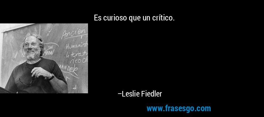Es curioso que un crítico. – Leslie Fiedler