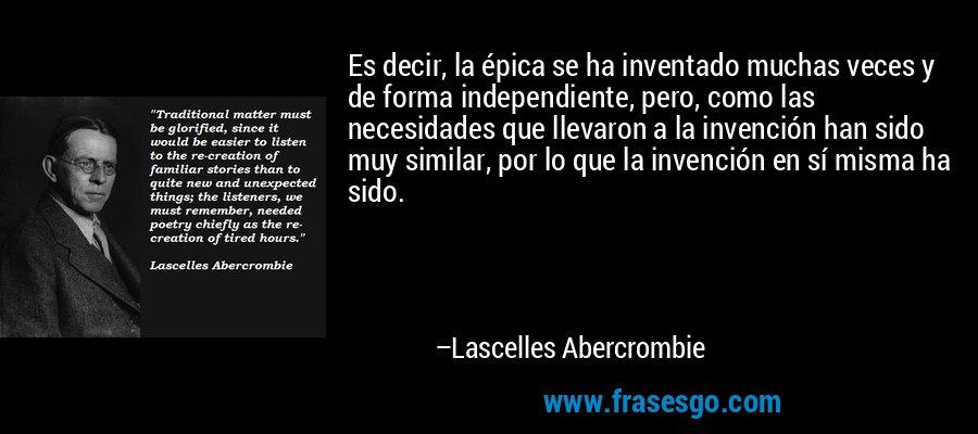 Es decir, la épica se ha inventado muchas veces y de forma independiente, pero, como las necesidades que llevaron a la invención han sido muy similar, por lo que la invención en sí misma ha sido. – Lascelles Abercrombie
