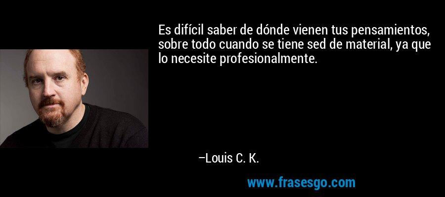 Es difícil saber de dónde vienen tus pensamientos, sobre todo cuando se tiene sed de material, ya que lo necesite profesionalmente. – Louis C. K.