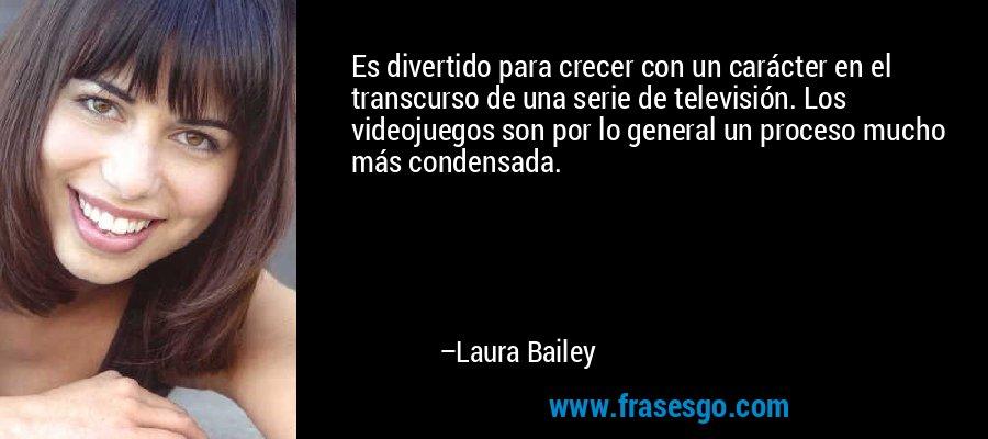 Es divertido para crecer con un carácter en el transcurso de una serie de televisión. Los videojuegos son por lo general un proceso mucho más condensada. – Laura Bailey