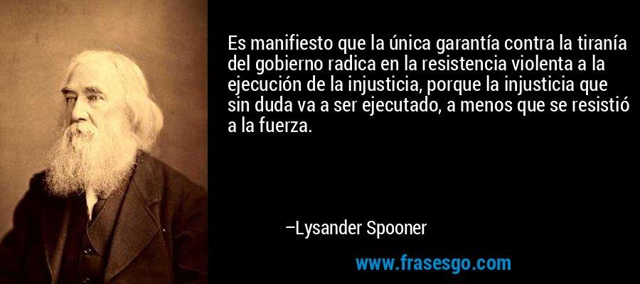 Es manifiesto que la única garantía contra la tiranía del gobierno radica en la resistencia violenta a la ejecución de la injusticia, porque la injusticia que sin duda va a ser ejecutado, a menos que se resistió a la fuerza. – Lysander Spooner