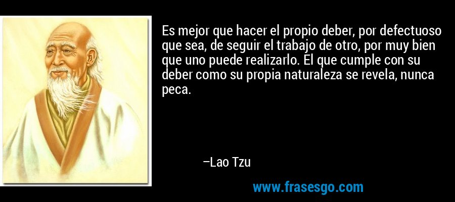Es mejor que hacer el propio deber, por defectuoso que sea, de seguir el trabajo de otro, por muy bien que uno puede realizarlo. El que cumple con su deber como su propia naturaleza se revela, nunca peca. – Lao Tzu