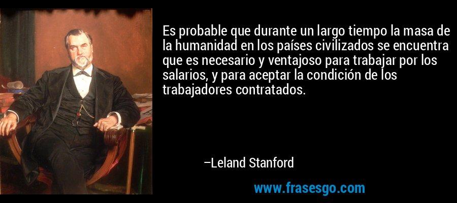 Es probable que durante un largo tiempo la masa de la humanidad en los países civilizados se encuentra que es necesario y ventajoso para trabajar por los salarios, y para aceptar la condición de los trabajadores contratados. – Leland Stanford