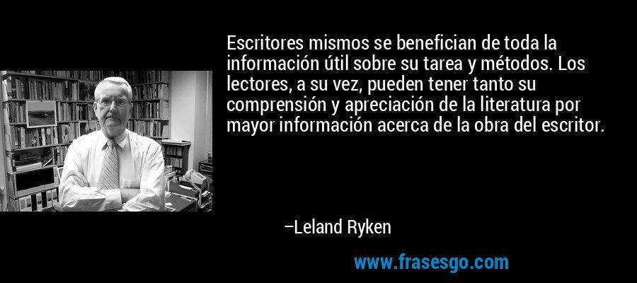 Escritores mismos se benefician de toda la información útil sobre su tarea y métodos. Los lectores, a su vez, pueden tener tanto su comprensión y apreciación de la literatura por mayor información acerca de la obra del escritor. – Leland Ryken
