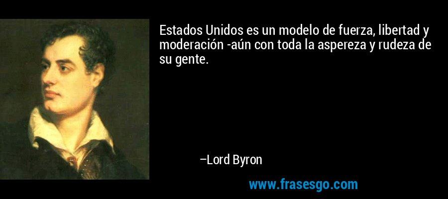Estados Unidos es un modelo de fuerza, libertad y moderación -aún con toda la aspereza y rudeza de su gente. – Lord Byron