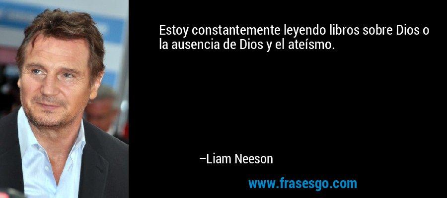 Estoy constantemente leyendo libros sobre Dios o la ausencia de Dios y el ateísmo. – Liam Neeson