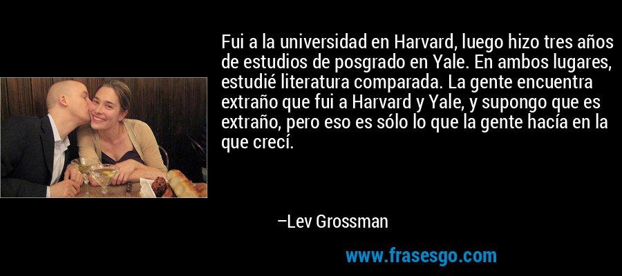 Fui a la universidad en Harvard, luego hizo tres años de estudios de posgrado en Yale. En ambos lugares, estudié literatura comparada. La gente encuentra extraño que fui a Harvard y Yale, y supongo que es extraño, pero eso es sólo lo que la gente hacía en la que crecí. – Lev Grossman