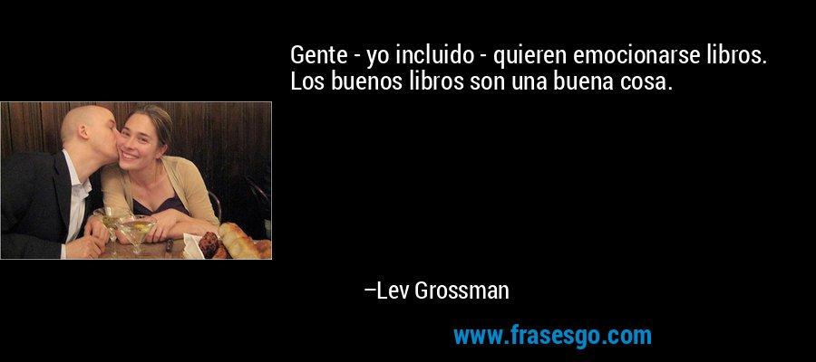 Gente - yo incluido - quieren emocionarse libros. Los buenos libros son una buena cosa. – Lev Grossman