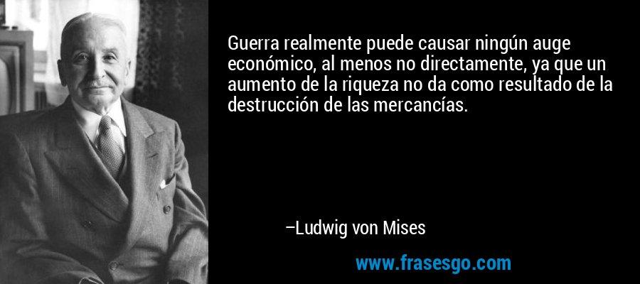 Guerra realmente puede causar ningún auge económico, al menos no directamente, ya que un aumento de la riqueza no da como resultado de la destrucción de las mercancías. – Ludwig von Mises