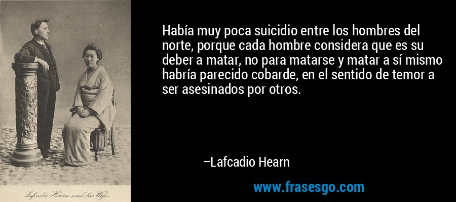 Había muy poca suicidio entre los hombres del norte, porque cada hombre considera que es su deber a matar, no para matarse y matar a sí mismo habría parecido cobarde, en el sentido de temor a ser asesinados por otros. – Lafcadio Hearn