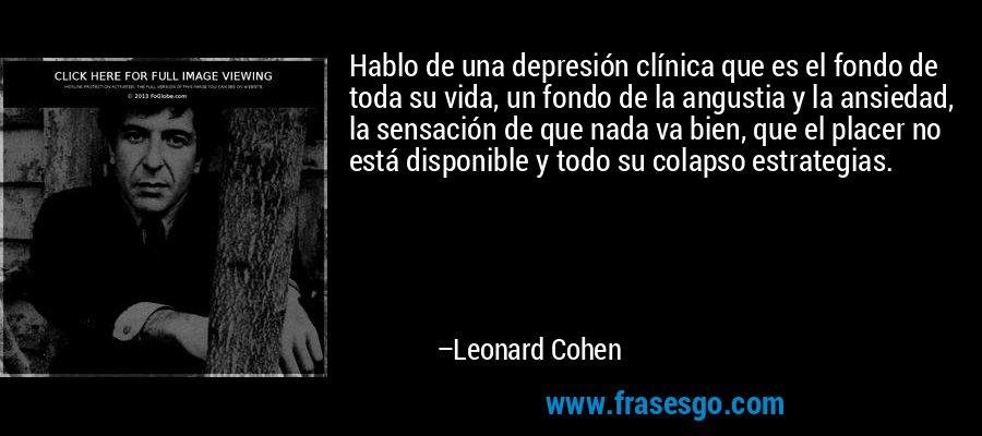 Hablo de una depresión clínica que es el fondo de toda su vida, un fondo de la angustia y la ansiedad, la sensación de que nada va bien, que el placer no está disponible y todo su colapso estrategias. – Leonard Cohen