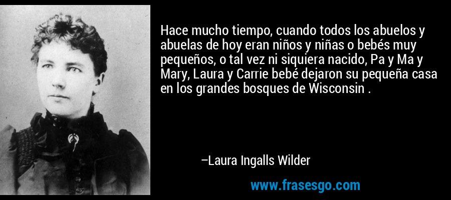 Hace mucho tiempo, cuando todos los abuelos y abuelas de hoy eran niños y niñas o bebés muy pequeños, o tal vez ni siquiera nacido, Pa y Ma y Mary, Laura y Carrie bebé dejaron su pequeña casa en los grandes bosques de Wisconsin . – Laura Ingalls Wilder