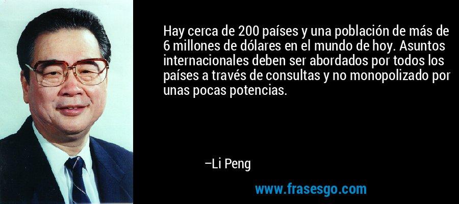 Hay cerca de 200 países y una población de más de 6 millones de dólares en el mundo de hoy. Asuntos internacionales deben ser abordados por todos los países a través de consultas y no monopolizado por unas pocas potencias. – Li Peng