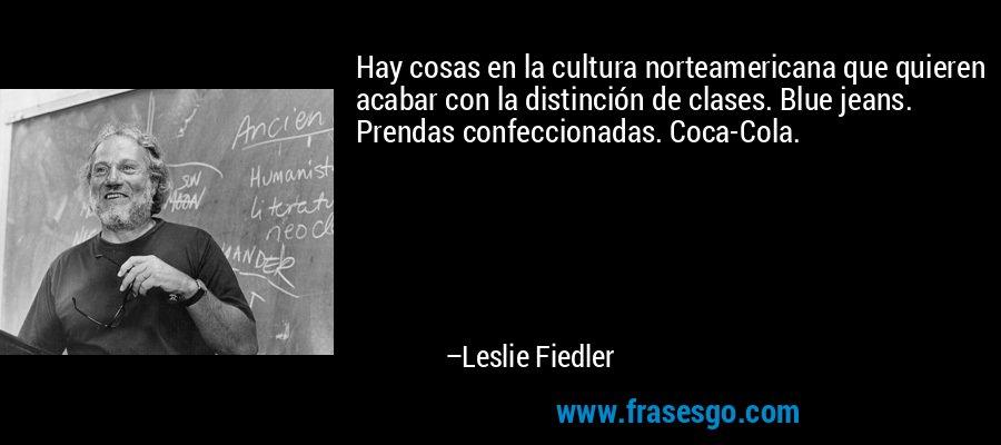 Hay cosas en la cultura norteamericana que quieren acabar con la distinción de clases. Blue jeans. Prendas confeccionadas. Coca-Cola. – Leslie Fiedler
