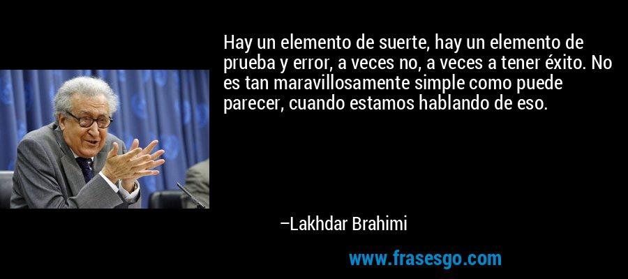 Hay un elemento de suerte, hay un elemento de prueba y error, a veces no, a veces a tener éxito. No es tan maravillosamente simple como puede parecer, cuando estamos hablando de eso. – Lakhdar Brahimi