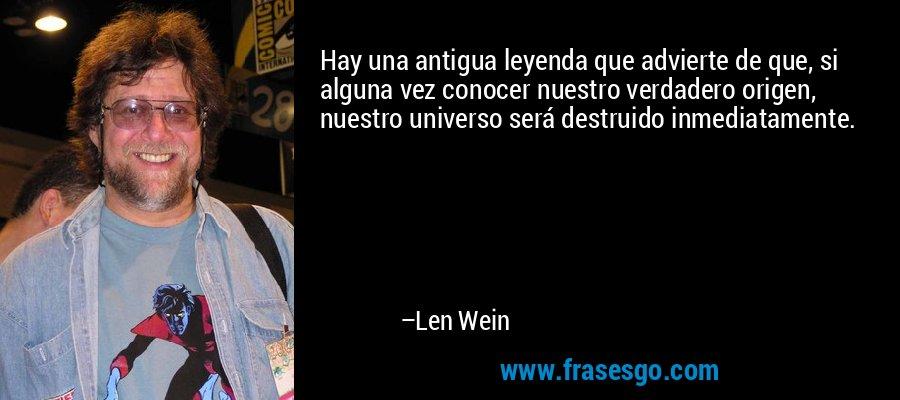 Hay una antigua leyenda que advierte de que, si alguna vez conocer nuestro verdadero origen, nuestro universo será destruido inmediatamente. – Len Wein