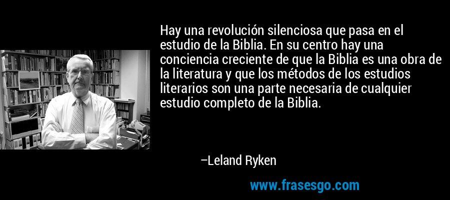 Hay una revolución silenciosa que pasa en el estudio de la Biblia. En su centro hay una conciencia creciente de que la Biblia es una obra de la literatura y que los métodos de los estudios literarios son una parte necesaria de cualquier estudio completo de la Biblia. – Leland Ryken