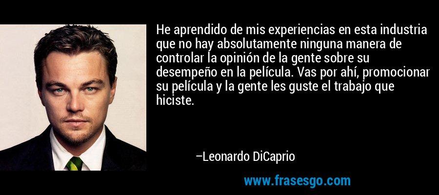 He aprendido de mis experiencias en esta industria que no hay absolutamente ninguna manera de controlar la opinión de la gente sobre su desempeño en la película. Vas por ahí, promocionar su película y la gente les guste el trabajo que hiciste. – Leonardo DiCaprio