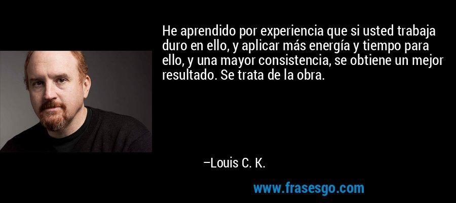 He aprendido por experiencia que si usted trabaja duro en ello, y aplicar más energía y tiempo para ello, y una mayor consistencia, se obtiene un mejor resultado. Se trata de la obra. – Louis C. K.
