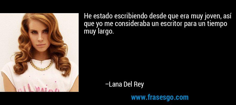 He estado escribiendo desde que era muy joven, así que yo me consideraba un escritor para un tiempo muy largo. – Lana Del Rey