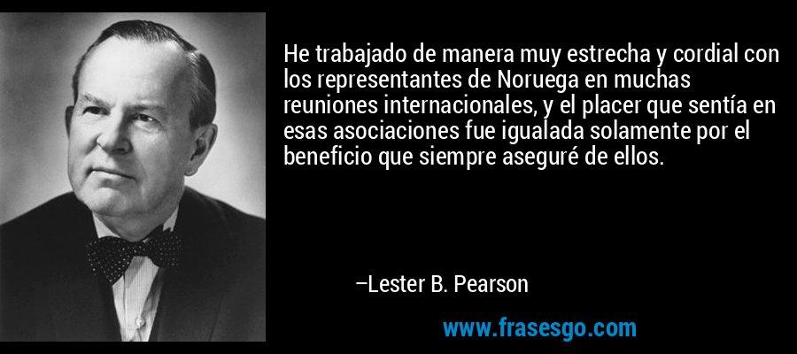 He trabajado de manera muy estrecha y cordial con los representantes de Noruega en muchas reuniones internacionales, y el placer que sentía en esas asociaciones fue igualada solamente por el beneficio que siempre aseguré de ellos. – Lester B. Pearson