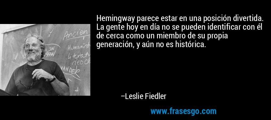Hemingway parece estar en una posición divertida. La gente hoy en día no se pueden identificar con él de cerca como un miembro de su propia generación, y aún no es histórica. – Leslie Fiedler