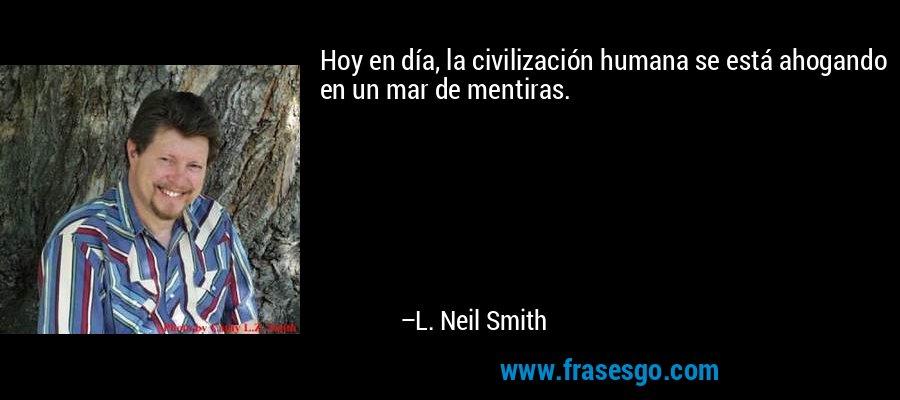 Hoy en día, la civilización humana se está ahogando en un mar de mentiras. – L. Neil Smith