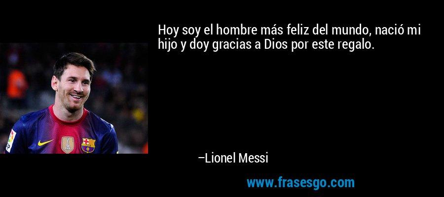 Hoy soy el hombre más feliz del mundo, nació mi hijo y doy gracias a Dios por este regalo. – Lionel Messi