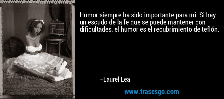 Humor siempre ha sido importante para mí. Si hay un escudo de la fe que se puede mantener con dificultades, el humor es el recubrimiento de teflón. – Laurel Lea