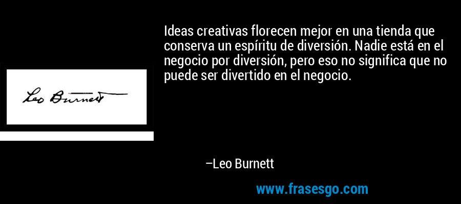 Ideas creativas florecen mejor en una tienda que conserva un espíritu de diversión. Nadie está en el negocio por diversión, pero eso no significa que no puede ser divertido en el negocio. – Leo Burnett
