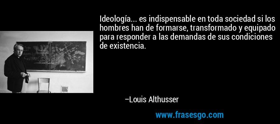 Ideología... es indispensable en toda sociedad si los hombres han de formarse, transformado y equipado para responder a las demandas de sus condiciones de existencia. – Louis Althusser