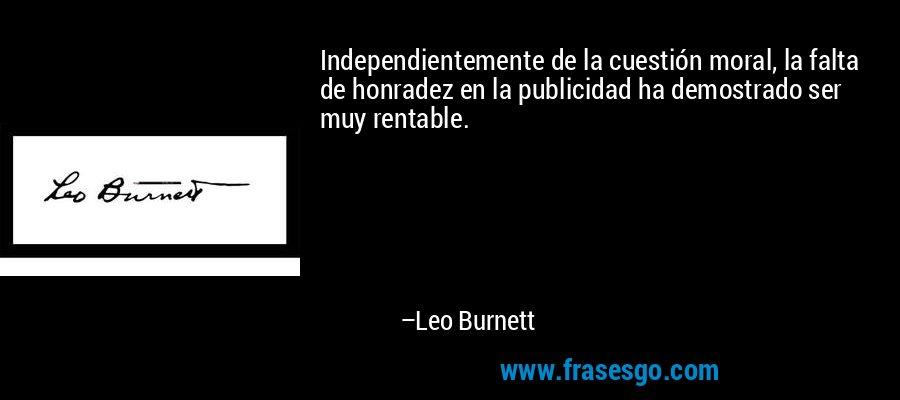 Independientemente de la cuestión moral, la falta de honradez en la publicidad ha demostrado ser muy rentable. – Leo Burnett