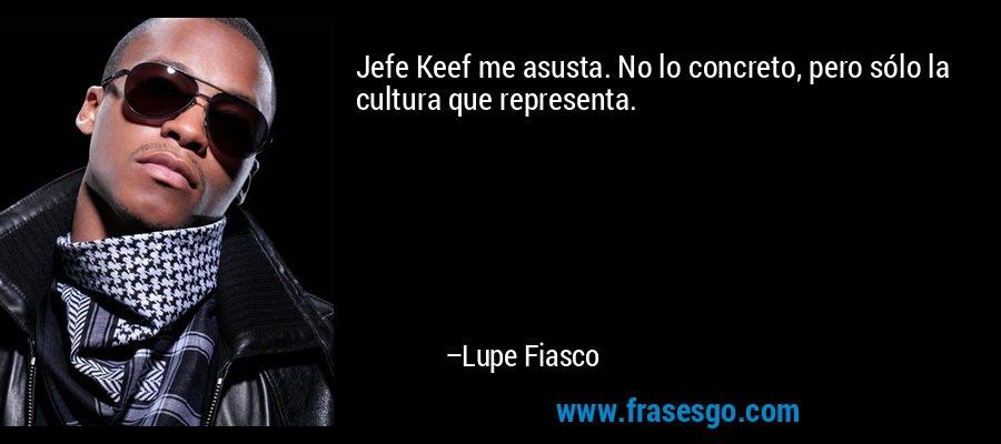 Jefe Keef me asusta. No lo concreto, pero sólo la cultura que representa. – Lupe Fiasco