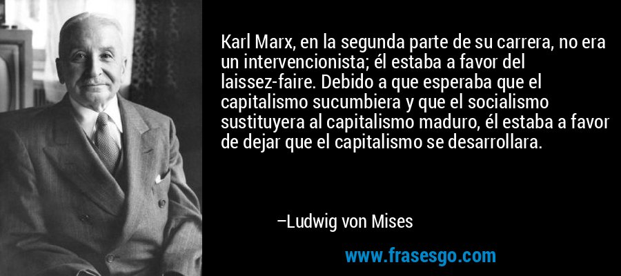 Karl Marx, en la segunda parte de su carrera, no era un intervencionista; él estaba a favor del laissez-faire. Debido a que esperaba que el capitalismo sucumbiera y que el socialismo sustituyera al capitalismo maduro, él estaba a favor de dejar que el capitalismo se desarrollara. – Ludwig von Mises