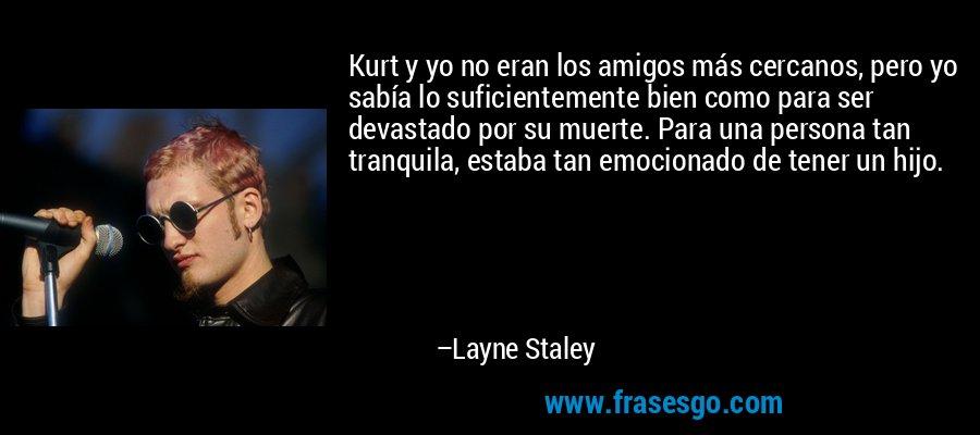 Kurt y yo no eran los amigos más cercanos, pero yo sabía lo suficientemente bien como para ser devastado por su muerte. Para una persona tan tranquila, estaba tan emocionado de tener un hijo. – Layne Staley