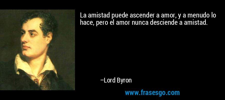 La amistad puede ascender a amor, y a menudo lo hace, pero el amor nunca desciende a amistad. – Lord Byron
